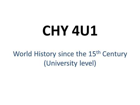 CHY 4U1 World History since the 15 th Century (University level)