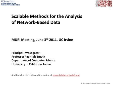 P. Smyth: <strong>Networks</strong> MURI Meeting, June 3, 2011 1 Scalable Methods for the <strong>Analysis</strong> of <strong>Network</strong>-Based Data MURI Meeting, June 3 rd 2011, UC Irvine Principal.