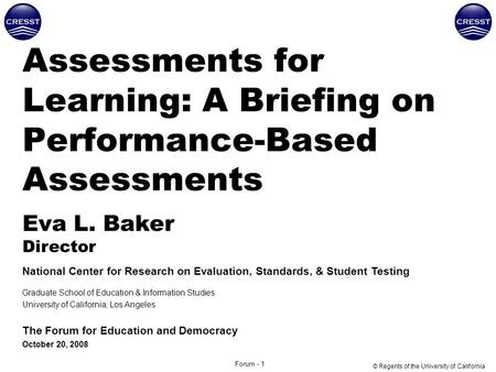 Forum - 1 Assessments for Learning: A Briefing on Performance-Based Assessments Eva L. Baker Director National Center for Research on Evaluation, Standards,