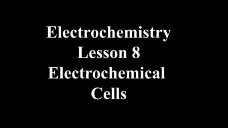 Electrochemistry Lesson 8 Electrochemical Cells. Electrochemical cells are Batteries.