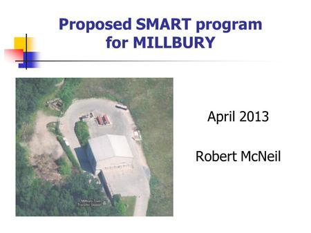 Proposed SMART program for MILLBURY April 2013 Robert McNeil.