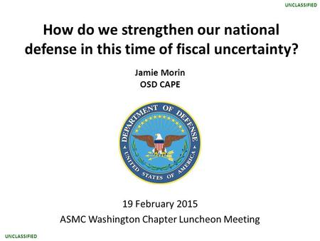 UNCLASSIFIED How do we strengthen our national defense in this time of fiscal uncertainty? Jamie Morin OSD CAPE 19 February 2015 ASMC Washington Chapter.