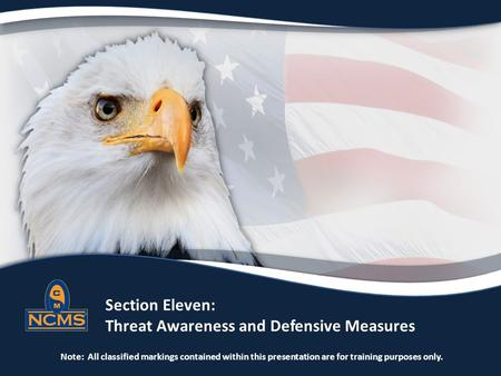 Section Eleven: Threat Awareness and Defensive Measures Note: All classified markings contained within this presentation are for training purposes only.