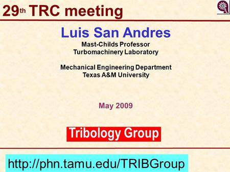 Tribology Group Luis San Andres Mast-Childs Professor Turbomachinery Laboratory Mechanical Engineering Department Texas A&M University May 2009 29 th TRC.