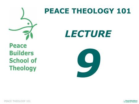 PEACE THEOLOGY 101 LECTURE 9. PEACE THEOLOGY 101 Introduction to Peace Theology. This course will help the students to appreciate and to evaluate a biblical.