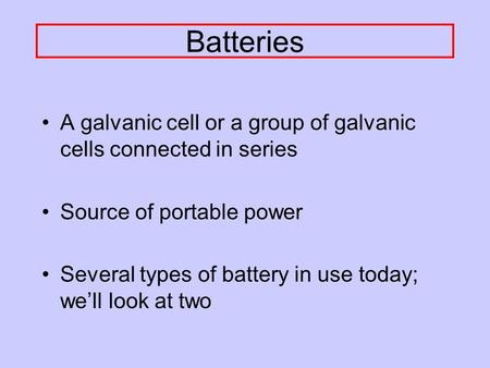Batteries A galvanic cell or a group of galvanic cells connected in series Source of portable power Several types of battery in use today; we'll look.
