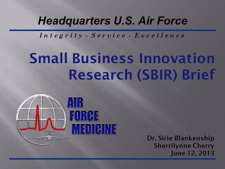 I n t e g r i t y - S e r v i c e - E x c e l l e n c e Headquarters U.S. Air Force Small Business Innovation Research (SBIR) Brief Dr. Sirie Blankenship.