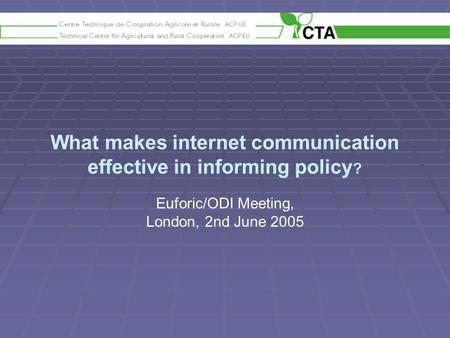 What makes internet communication effective in informing policy ? Euforic/ODI Meeting, London, 2nd June 2005.