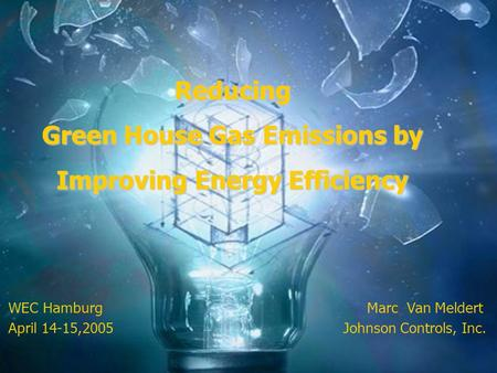 WEC Hamburg Marc Van Meldert April 14-15,2005 Johnson Controls, Inc. Reducing Green House Gas Emissions by Improving Energy Efficiency.