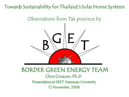 Towards Sustainability for Thailand's Solar Home Systems Observations from Tak province by Chris Greacen, Ph.D. Presentation at SERT, Naresuan University.