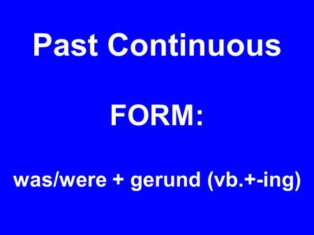 Past Continuous FORM: was/were + gerund (vb.+-ing)
