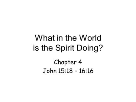 What in the World is the Spirit Doing? Chapter 4 John 15:18 – 16:16.