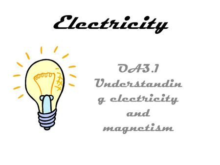 Electricity OA3.1 Understandin g electricity and magnetism.