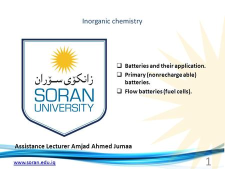 Www.soran.edu.iq Inorganic chemistry Assistance Lecturer Amjad Ahmed Jumaa  Batteries and their application.  Primary (nonrecharge able) batteries. 