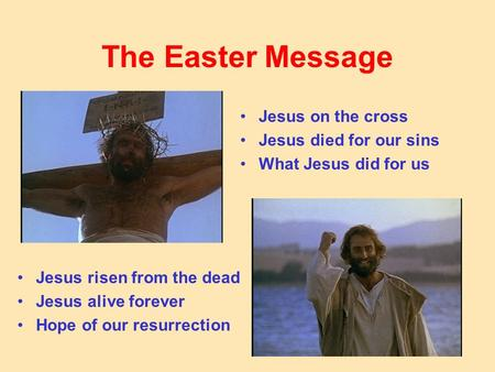 The Easter Message Jesus on the cross Jesus died for our sins What Jesus did for us Jesus risen from the dead Jesus alive forever Hope of our resurrection.