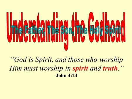 """God is Spirit, and those who worship Him must worship in spirit and truth."" John 4:24."