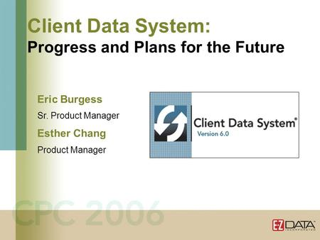 Client Data System: Progress and Plans for the Future Eric Burgess Sr. Product Manager Esther Chang Product Manager.