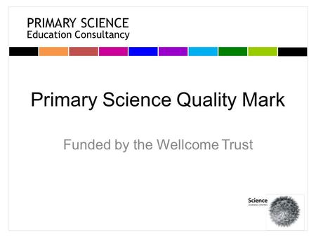 PRIMARY SCIENCE Education Consultancy Primary Science Quality Mark Funded by the Wellcome Trust.
