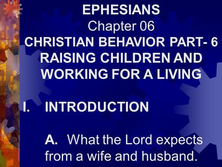 EPHESIANS Chapter 06 CHRISTIAN BEHAVIOR PART- 6 RAISING CHILDREN AND WORKING FOR A LIVING I.INTRODUCTION A.What the Lord expects from a wife and husband.
