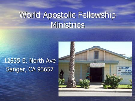 World Apostolic Fellowship Ministries 12835 E. North Ave Sanger, CA 93657.