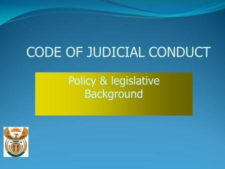 CODE OF JUDICIAL CONDUCT Policy & legislative Background.