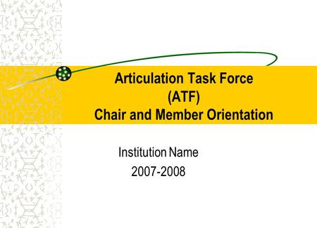 Articulation Task Force (ATF) Chair and Member Orientation Institution Name 2007-2008.