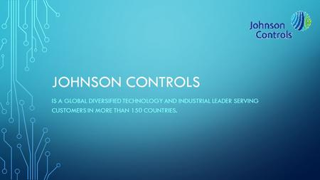 JOHNSON CONTROLS IS A GLOBAL DIVERSIFIED TECHNOLOGY AND INDUSTRIAL LEADER SERVING CUSTOMERS IN MORE THAN 150 COUNTRIES.