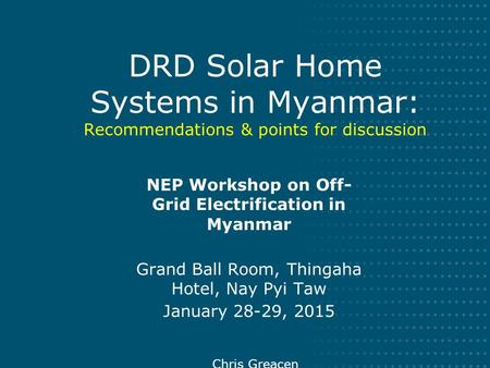 DRD Solar Home Systems in Myanmar: Recommendations & points for discussion NEP Workshop on Off- Grid Electrification in Myanmar Grand Ball Room, Thingaha.