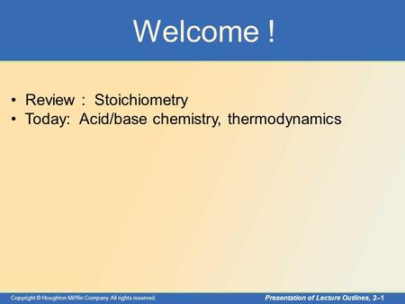 Copyright © Houghton Mifflin Company.All rights reserved. Presentation of Lecture Outlines, 2–1 Welcome ! Review : Stoichiometry Today: Acid/base chemistry,
