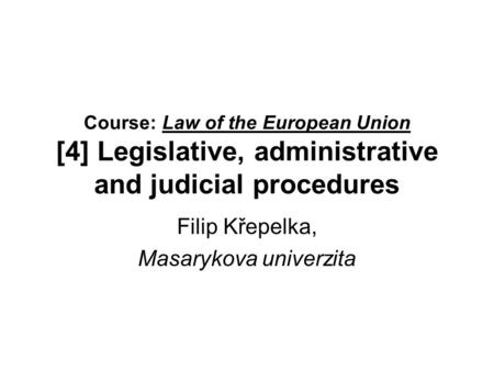 Course: Law of the European Union [4] Legislative, administrative and judicial procedures Filip Křepelka, Masarykova univerzita.