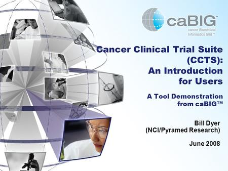 Cancer Clinical Trial Suite (CCTS): An Introduction for Users A Tool Demonstration from caBIG™ Bill Dyer (NCI/Pyramed Research) June 2008.