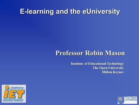 Stirling oct 97dp/rm p.1 E-learning and the eUniversity Professor Robin Mason Institute of Educational Technology The Open University Milton Keynes.