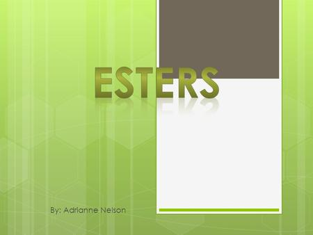 By: Adrianne Nelson.  They are an organic compound made by replacing the hydrogen of an acid by an alkyl or other organic group.  Esters are responsible.