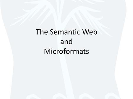 The Semantic Web and Microformats. The Semantic Web Syntax = how you say something – Letters, words, punctuation Semantics = meaning behind what you say.