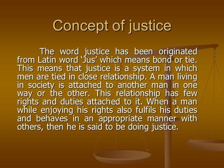 Concept of justice The word justice has been originated from Latin word 'Jus' which means bond or tie. This means that justice is a system in which men.