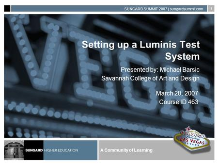 A Community of Learning SUNGARD SUMMIT 2007 | sungardsummit.com 1 Setting up a Luminis Test System Presented by: Michael Barsic Savannah College of Art.