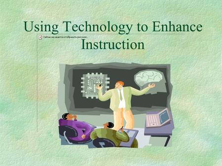 Using Technology to Enhance Instruction. Educational Technologies Course Management System Content- Based Tools Distribution Tools Communicatio n Tools.