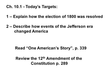 Ch. 10.1 - Today's Targets: 1 – Explain how the election of 1800 was resolved 2 – Describe how events of the Jefferson era changed America Review the.