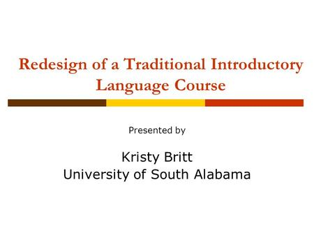 Redesign of a Traditional Introductory Language Course Presented by Kristy Britt University of South Alabama.