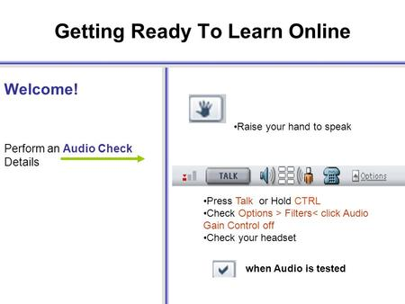 Getting Ready To Learn Online Welcome! Perform an Audio Check Details Press Talk or Hold CTRL Check Options > Filters< click Audio Gain Control off Check.