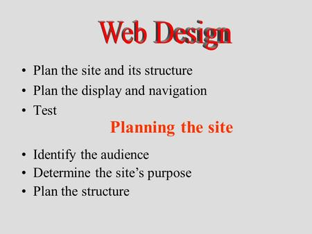 Plan the site and its structure Plan the display and navigation Test Identify the audience Determine the site's purpose Plan the structure Planning the.