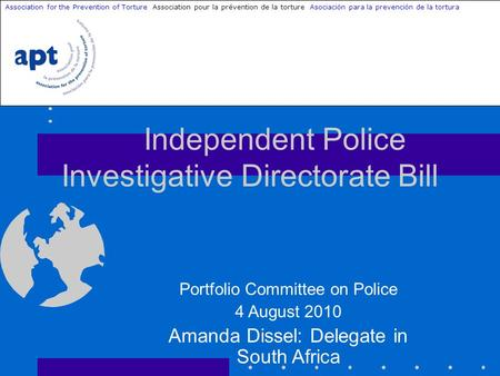 Independent Police Investigative Directorate Bill Association for the Prevention of Torture Association pour la prévention de la torture Asociación para.