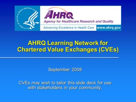 AHRQ Learning Network for Chartered Value Exchanges (CVEs) September 2008 CVEs may wish to tailor this slide deck for use with stakeholders in your community.