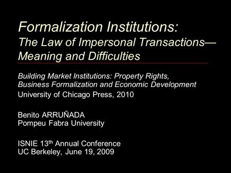 Formalization Institutions: The Law of Impersonal Transactions— Meaning and Difficulties Building Market Institutions: Property Rights, Business Formalization.