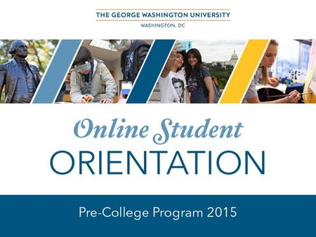 WELCOME TO GW This orientation will provide you with information pertinent to your enrollment in an online course through the GW Pre-College Program.