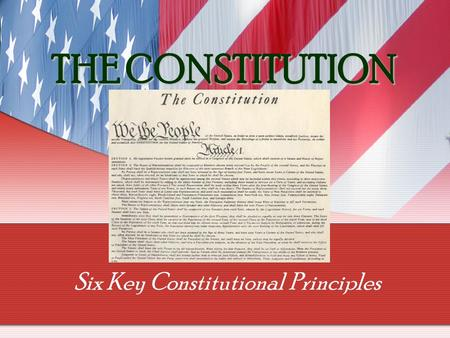 THE CONSTITUTION Six Key Constitutional Principles.