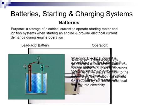 Batteries, Starting & Charging Systems Batteries Purpose: a storage of electrical current to operate starting motor and ignition systems when starting.