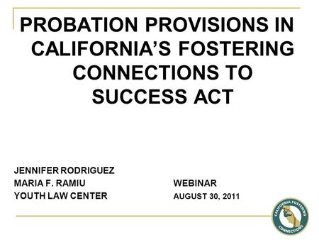 PROBATION PROVISIONS IN CALIFORNIA'S FOSTERING CONNECTIONS TO SUCCESS ACT JENNIFER RODRIGUEZ MARIA F. RAMIU WEBINAR YOUTH LAW CENTER AUGUST 30, 2011.