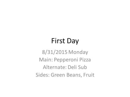 First Day 8/31/2015 Monday Main: Pepperoni Pizza Alternate: Deli Sub Sides: Green Beans, Fruit.