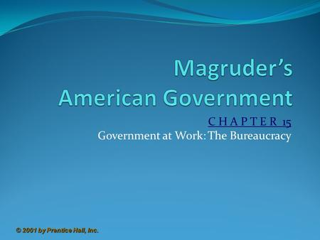 © 2001 by Prentice Hall, Inc. C H A P T E R 15 Government at Work: The Bureaucracy.
